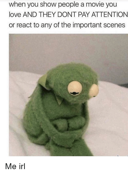 Love, Movie, and Irl: when you show people a movie you  love AND THEY DONT PAY ATTENTION  or react to any of the important scenes Me irl