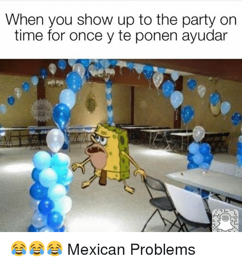 Mexican Problems: When you show up to the party on  time for once y te ponen ayudar 😂😂😂  Mexican Problems