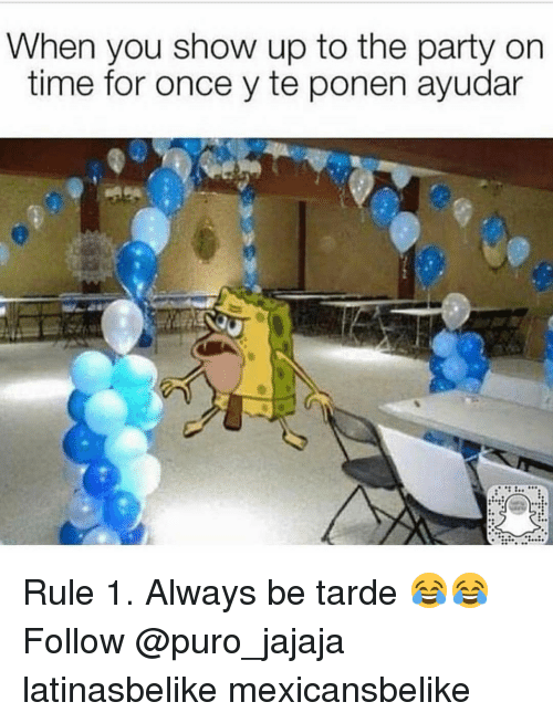 Memes, Party, and Time: When you show up to the party on  time for once y te ponen ayudar Rule 1. Always be tarde 😂😂 Follow @puro_jajaja latinasbelike mexicansbelike