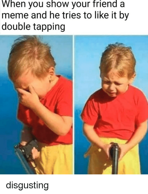 Meme, Friend, and Double: When you show your friend a  meme and he tries to like it by  double tapping disgusting