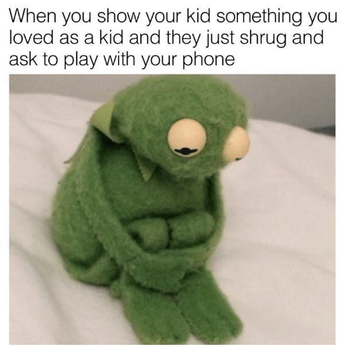 Dank, Phone, and 🤖: When you show your kid something you  loved as a kid and they just shrug and  ask to play with your phone