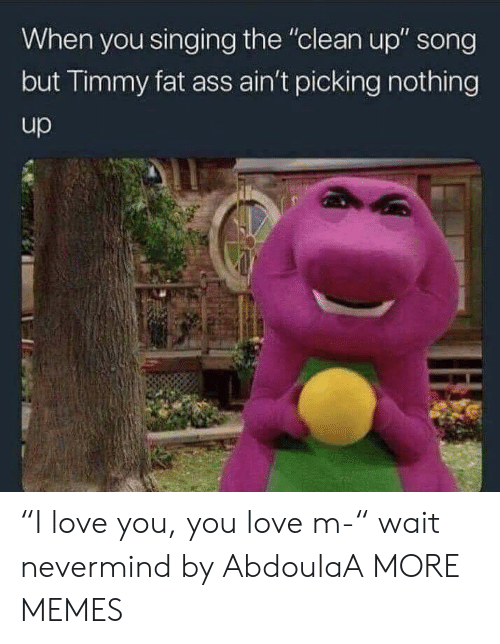 """Ass, Dank, and Fat Ass: When you singing the """"clean up"""" song  but Timmy fat ass ain't picking nothing  up """"I love you, you love m-"""" wait nevermind by AbdoulaA MORE MEMES"""