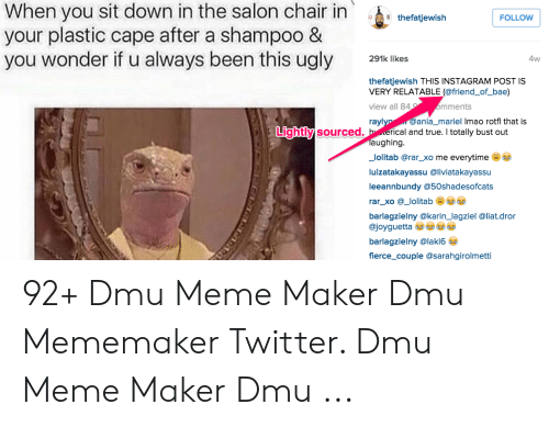 Bae, Instagram, and Meme: When you sit down in the salon chair in thetatjewiah  your plastic cape after a shampoo &  you wonder if u always been this ugly lkes  FOLLOW  4w  thefatjewish THIS INSTAGRAM POST IS  VERY RELATABLE (@friend_of_bae)  view all 84  mments  @ania_mariel Imao rotfl that is  rayl  Lightly  y sourced. h erical and true. I totally bust out  aughing  _lolitab @rar_xo me everytime  luizatakayassu @liviatakayassu  leeannbundy @50shadesofcats  rar_xo @_lolitab  barlagzielny @karin_lagziel @liat.dror  @joyguetta  barlagzielny @laki6  fierce_couple @sarahgirolmetti 92+ Dmu Meme Maker Dmu Mememaker Twitter. Dmu Meme Maker Dmu ...