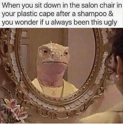 Caping: When you sit down in the salon chair in  your plastic cape after a shampoo &  you wonder if u always been this ugly