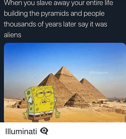 Illuminati, Life, and Say It: When  you  slave  away your  entire  life  building the pyramids and people  thousands of years later say it was  aliens Illuminati 👁🗨