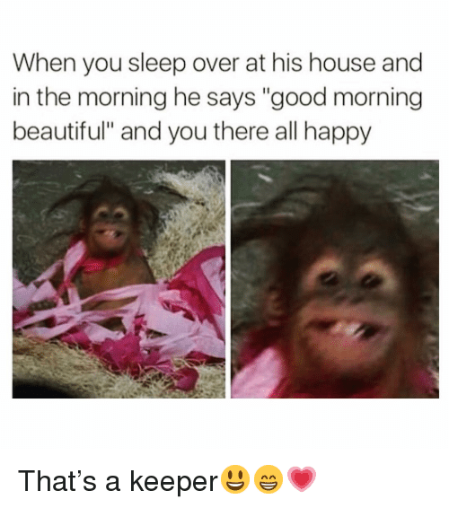 """Beautiful, Funny, and Good Morning: When you sleep over at his house and  in the morning he says """"good morning  beautiful"""" and you there all happy That's a keeper😃😁💗"""