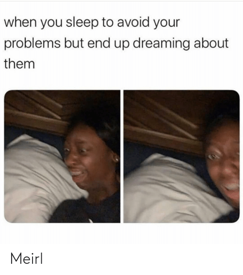 Avoid: when you sleep to avoid your  problems but end up dreaming about  them Meirl