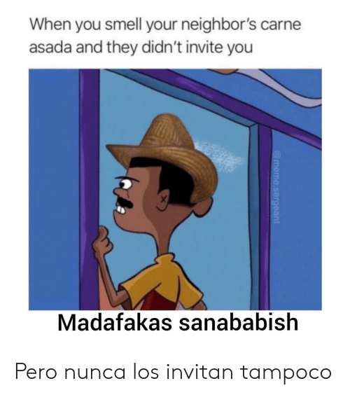 Meme, Smell, and Neighbors: When you smell your neighbor's carne  asada and they didn't invite you  X  Madafakas sanababish  @meme.sergeant Pero nunca los invitan tampoco