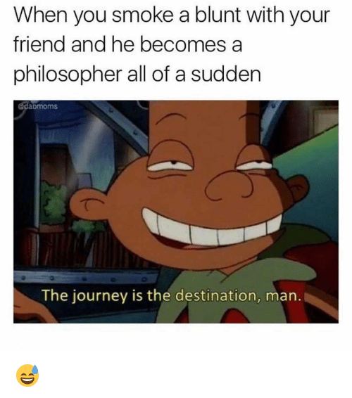 Funny, Blunt, and Philosophers: When you smoke a blunt with your  friend and he becomes a  philosopher all of a sudden  @daDmoms.  The journey is the destination, man. 😅