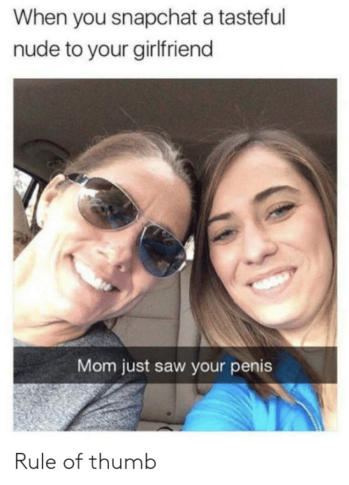 Saw, Snapchat, and Nude: When you snapchat a tasteful  nude to your girlfriend  Mom just saw your penis Rule of thumb