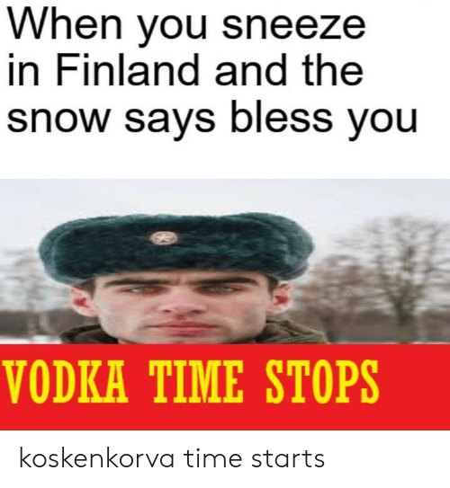 Vodka: When you sneeze  in Finland and the  snow says bless you  VODKA TIME STOPS koskenkorva time starts