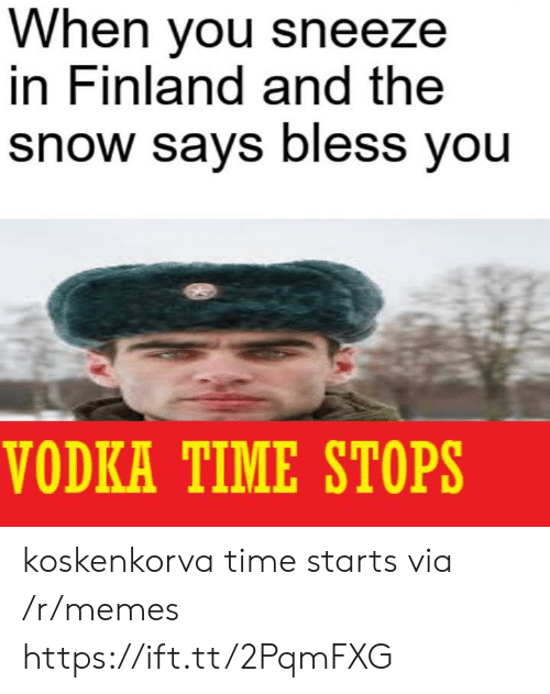 Vodka: When you sneeze  in Finland and the  snow says bless you  VODKA TIME STOPS koskenkorva time starts via /r/memes https://ift.tt/2PqmFXG