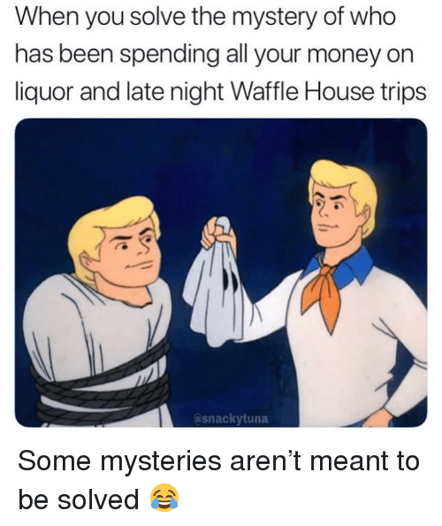 Waffle House: When you solve the mystery of who  has been spending all your money on  liquor and late night Waffle House trips  asnackytuna Some mysteries aren't meant to be solved 😂