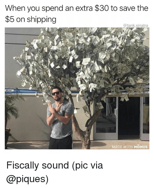 Funny, Tank, and Sinatra: When you spend an extra $30 to save the  $5 on shipping  @tank.sinatra  cs  855  MADE WITH MOMUS Fiscally sound (pic via @piques)