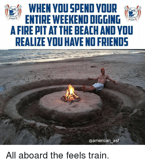All Aboard The Feels Train: WHEN YOU SPEND YOUR  ENTIRE WEEKENDDIGGING  AFIRE PITAT THE BEACH AND YOU  REALIZE YOU HAVE NOFRIENDS  @american asf All aboard the feels train.