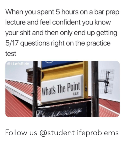 Shit, Tumblr, and Http: When you spent 5 hours on a bar prep  lecture and feel confident you know  your shit and then only end up getting  5/17 questions right on the practice  test  @1LofaRide  Whats The Point  LLC Follow us @studentlifeproblems​