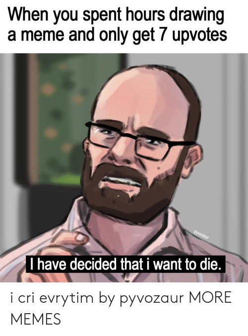 i want to die: When you spent hours drawing  a meme and only get 7 upvotes  I have decided that i want to die, i cri evrytim by pyvozaur MORE MEMES