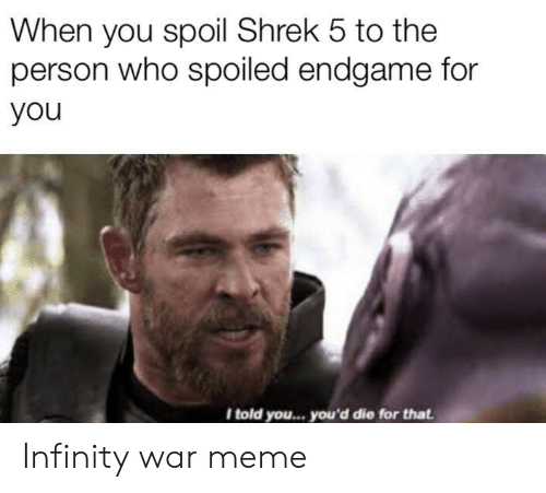 Infinity War: When you spoil Shrek 5 to the  person who spoiled endgame for  you  I told you... you'd die for that Infinity war meme