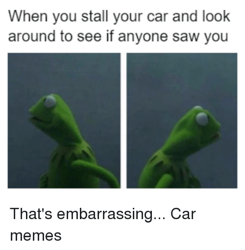 looking-around: When you stall your car and look  around to see if anyone saw you That's embarrassing... Car memes