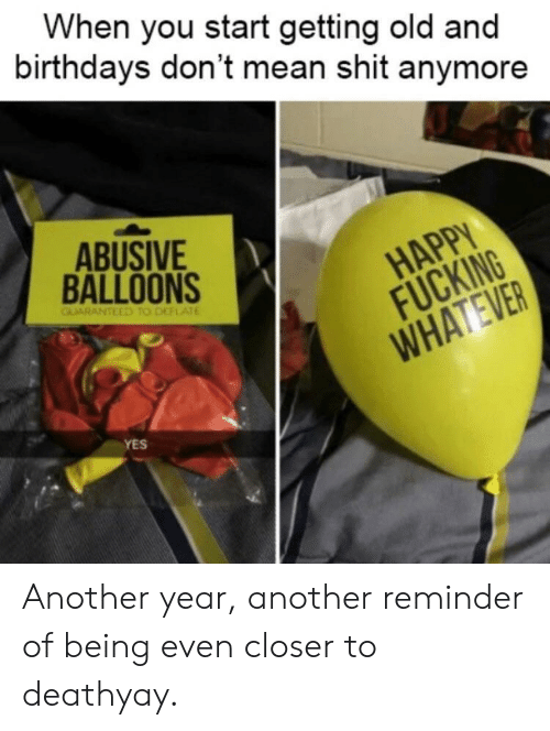 balloons: When you start getting old and  birthdays don't mean shit anymore  ABUSIVE  BALLOONS  HAPPY  FUCKING  YES Another year, another reminder of being even closer to deathyay.