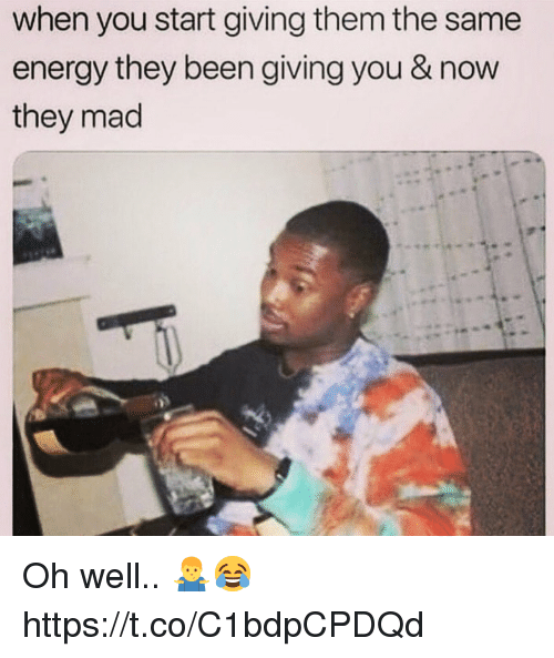 Energy, Mad, and Oh Well: when you start giving them the same  energy they been giving you & now  they mad Oh well.. 🤷‍♂️😂 https://t.co/C1bdpCPDQd