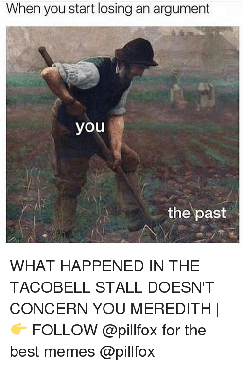 Argumenting: When you start losing an argument  you  the past WHAT HAPPENED IN THE TACOBELL STALL DOESN'T CONCERN YOU MEREDITH | 👉 FOLLOW @pillfox for the best memes @pillfox
