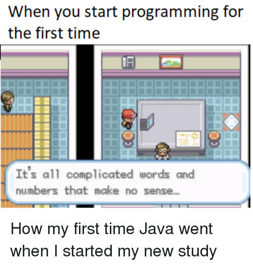 My First Time: When you start programming for  the first time  It's all complicated words and  numbers that make no sense.. How my first time Java went when I started my new study