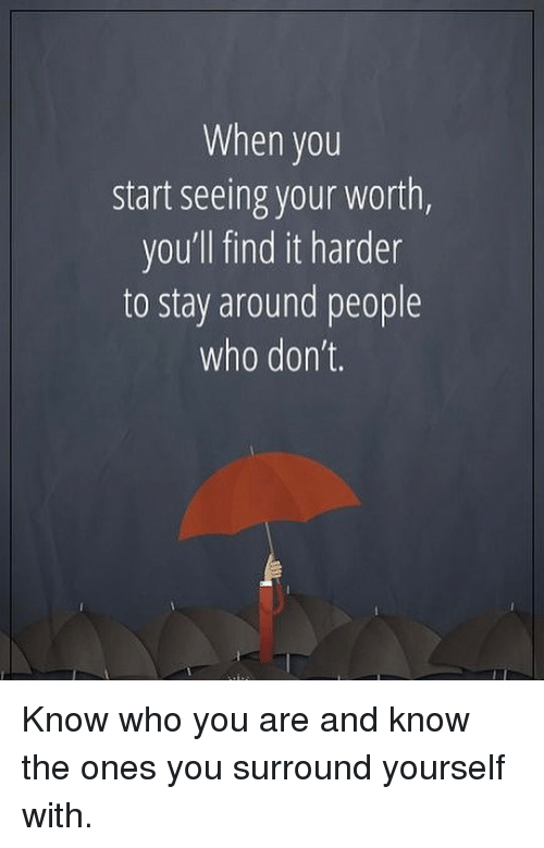Memes, 🤖, and Who: When you  start seeing your worth,  you'll find it harder  to stay around people  who don't. Know who you are and know the ones you surround yourself with.
