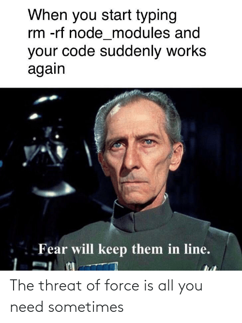 code: When you start typing  rm -rf node_modules and  your code suddenly works  again  Fear will keep them in line. The threat of force is all you need sometimes