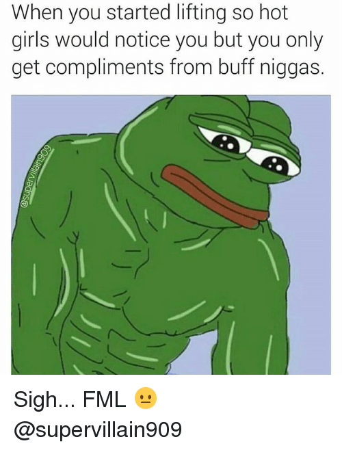 Hots: When you started lifting so hot  girls would notice you but you only  get compliments from buff niggas. Sigh... FML 😐 @supervillain909