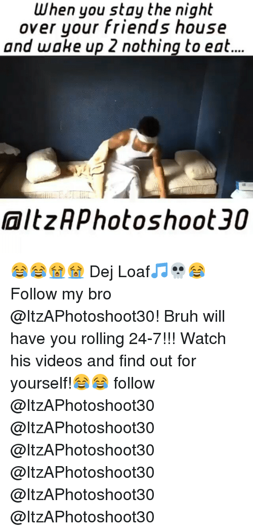 dej: When you stay the night  over your friends house  and waHe up 2 nothing to eat...  altz Aphoto shoot 30 😂😂😭😭 Dej Loaf🎵💀😂 Follow my bro @ItzAPhotoshoot30! Bruh will have you rolling 24-7!!! Watch his videos and find out for yourself!😂😂 follow @ItzAPhotoshoot30 @ItzAPhotoshoot30 @ItzAPhotoshoot30 @ItzAPhotoshoot30 @ItzAPhotoshoot30 @ItzAPhotoshoot30