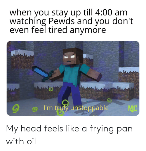 Head, Pan, and Unstoppable: when you stay up till 4:00 am  watching Pewds and you don't  even feel tired anymore  I'm truly unstoppable  MC My head feels like a frying pan with oil