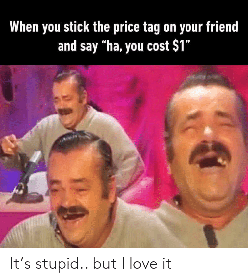 """Cost: When you stick the price tag on your friend  and say """"ha, you cost $1"""" It's stupid.. but I love it"""