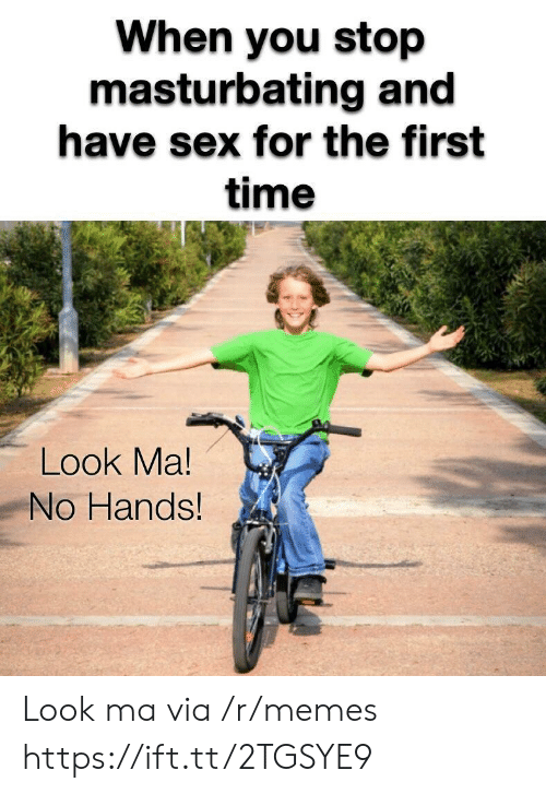no hands: When you stop  masturbating and  have sex for the first  time  Look Ma!  No Hands Look ma via /r/memes https://ift.tt/2TGSYE9