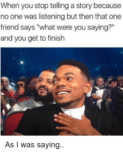 """One, Friend, and You: When you stop telling a story because  no one was listening but then that one  friend says """"what were you saying?""""  and you get to finish As I was saying.."""