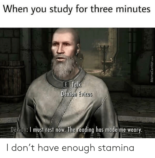 for-three: When you study for three minutes  E Talk  Dexion Evicus  Dexion: I must rest now. The reading has made me weary.  MemeCenter.com I don't have enough stamina