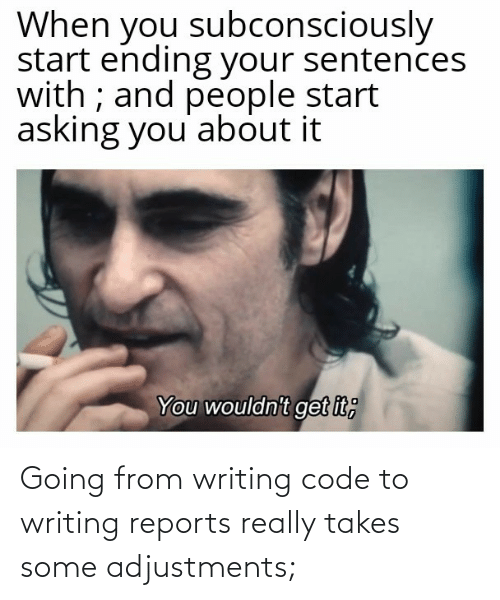 writing: When you subconsciously  start ending your sentences  with ; and people start  asking you' about it  You wouldn't get it; Going from writing code to writing reports really takes some adjustments;