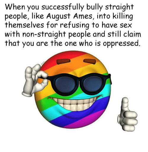 oppressed: When you successfully bully straight  people, like August Ames, into killing  themselves for refusing to have sex  with non-straight people and still claim  that you are the one who is oppressed.