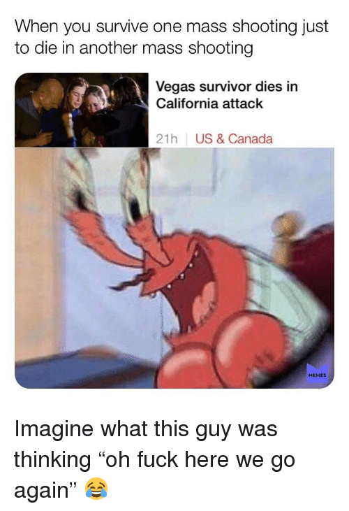 Canada Memes: When you survive one mass shooting just  to die in another mass shooting  Vegas survivor dies in  California attack  21h  US & Canada  MEMES