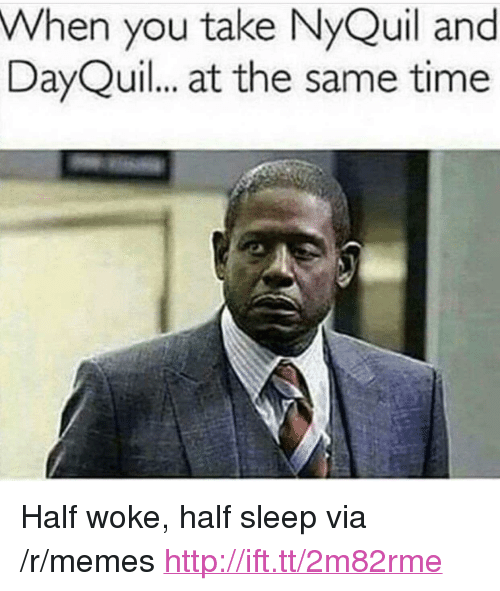 "NyQuil: When you take NyQuil and  DayQuil. at the same time <p>Half woke, half sleep via /r/memes <a href=""http://ift.tt/2m82rme"">http://ift.tt/2m82rme</a></p>"