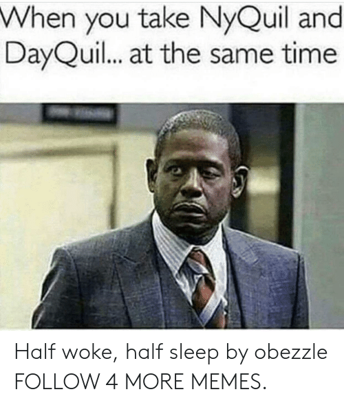 NyQuil: When you take NyQuil and  DayQuil... at the same time Half woke, half sleep by obezzle FOLLOW 4 MORE MEMES.