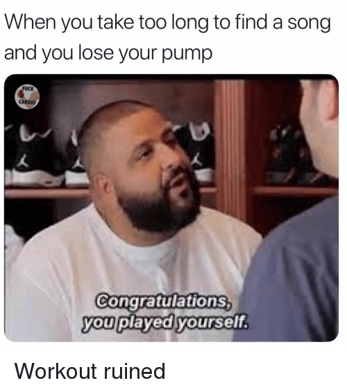 Congratulations you played yourself: When you take too long to find a song  and you lose your pump  FUCK  CARDIO  Congratulations  you played yourself. Workout ruined