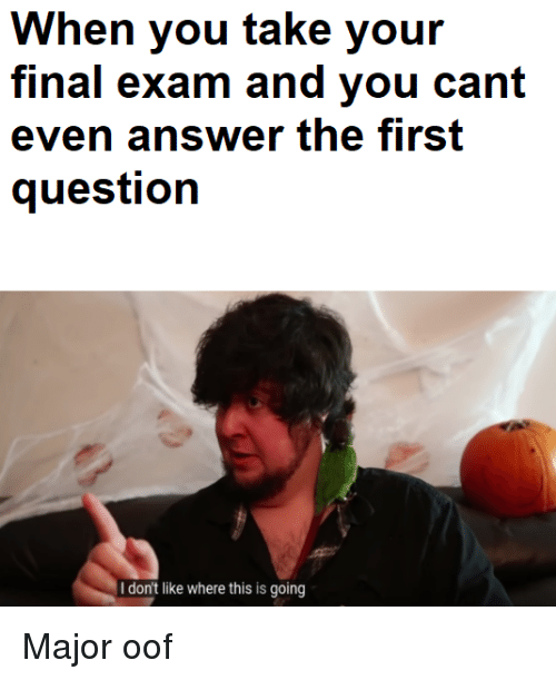 final exam: When you take your  final exam and you cant  even answer the first  question  Idon't like where this is going Major oof