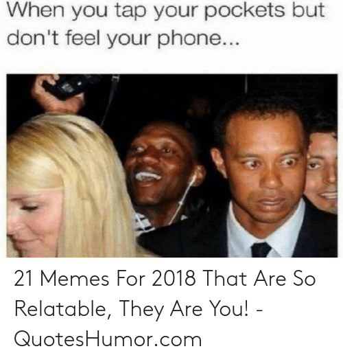 Memes, Phone, and Relatable: When you tap your pockets but  don't feel your phone... 21 Memes For 2018 That Are So Relatable, They Are You! - QuotesHumor.com