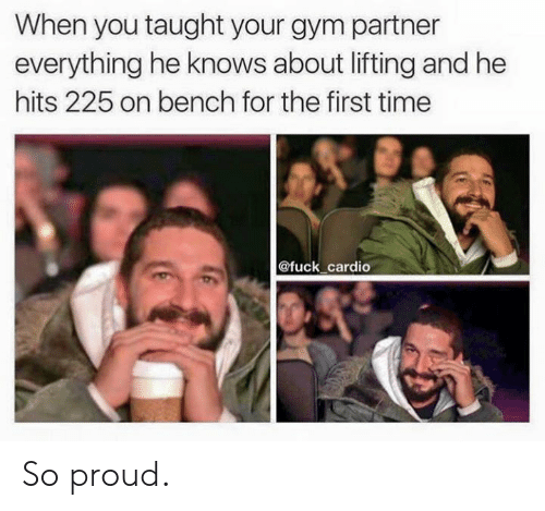 Gym, Fuck, and Time: When you taught your gym partner  everything he knows about lifting and he  hits 225 on bench for the first time  @fuck cardio So proud.