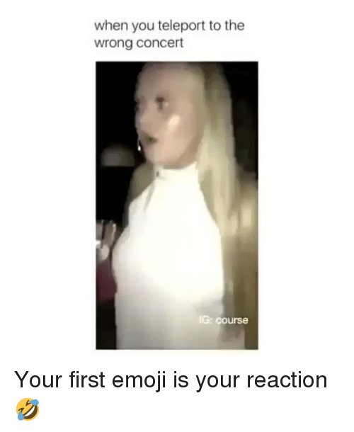 teleport: when you teleport to the  wrong concert  G: course Your first emoji is your reaction🤣