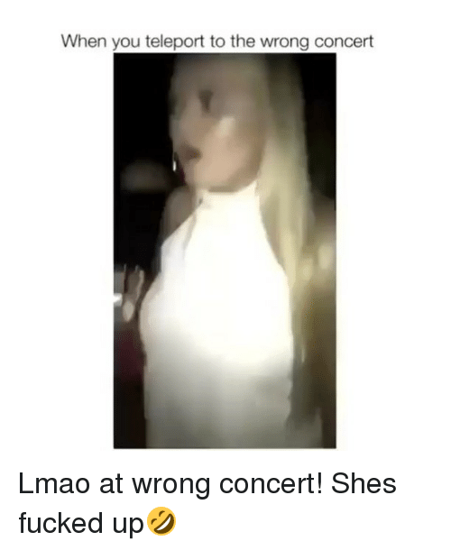 teleporter: When you teleport to the wrong concert Lmao at wrong concert! Shes fucked up🤣