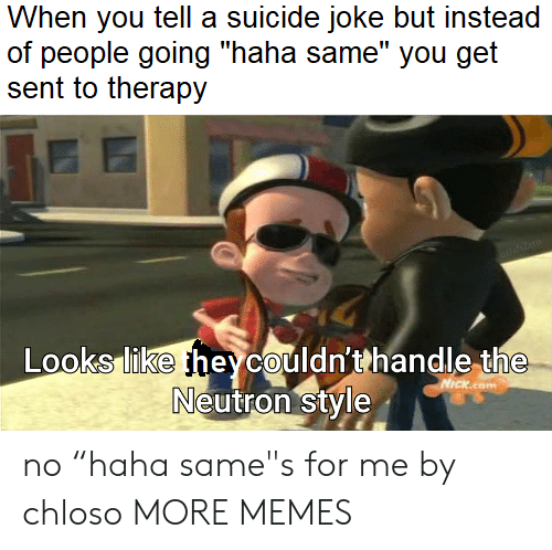 "neutron: When you tell a suicide joke but instead  of people going ""haha same"" you get  sent to therapy  DasZero  Looks like heycouldn'thandle the  Neutron style  NICKcom no ""haha same""s for me by chloso MORE MEMES"