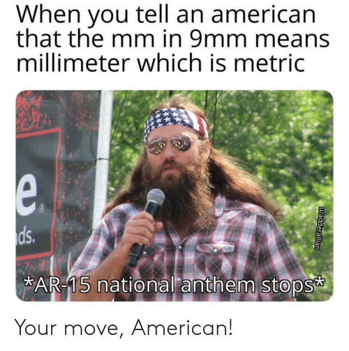 National Anthem: When you tell an american  that the mm in 9mm means  millimeter which is metric  e.  ds.  AR-15 national anthem stops  uadderallian Your move, American!