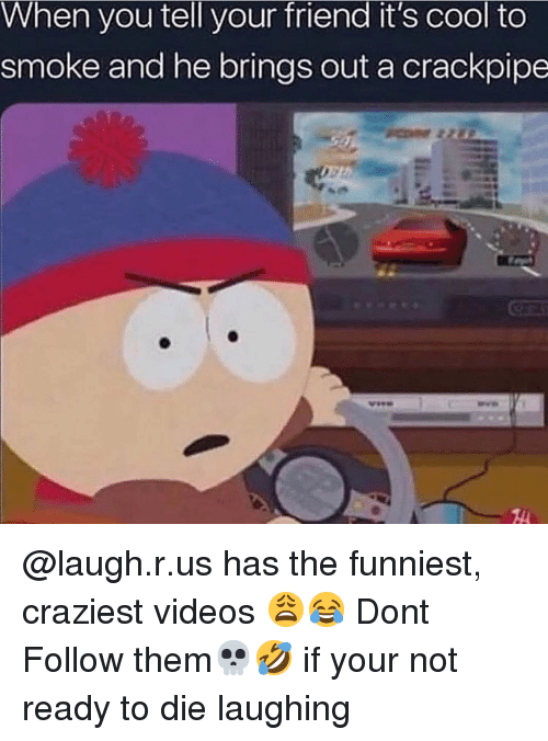 Memes, Videos, and Cool: When you tell your friend it's cool to  smoke and he brings out a crackpipe @laugh.r.us has the funniest, craziest videos 😩😂 Dont Follow them💀🤣 if your not ready to die laughing